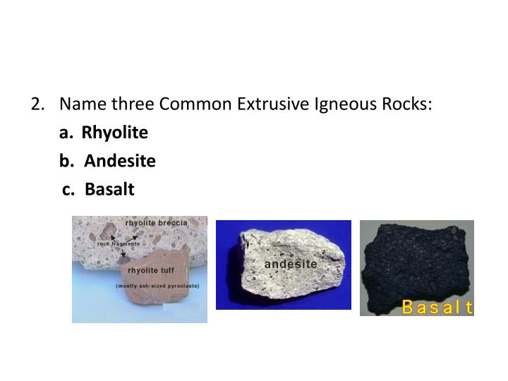 Name three Common Extrusive Igneous Rocks: