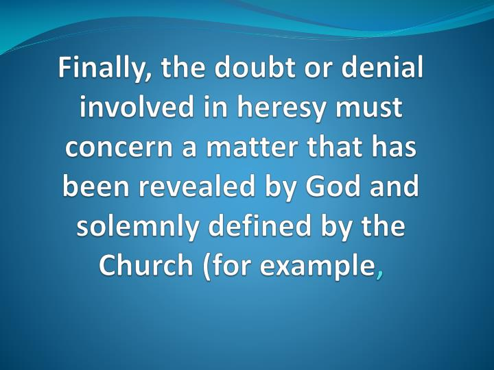 Finally, the doubt or denial involved in heresy must concern a matter that has been revealed by God and solemnly defined by the Church (for example
