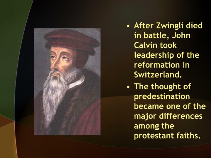 After Zwingli died in battle, John Calvin took leadership of the reformation in Switzerland.