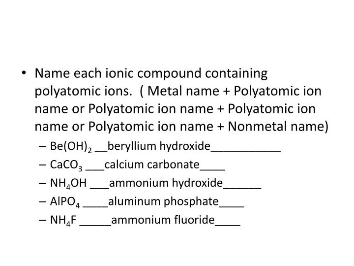 Name each ionic compound containing polyatomic ions.  ( Metal name + Polyatomic ion name or Polyatomic ion name + Polyatomic ion name or Polyatomic ion name + Nonmetal name)