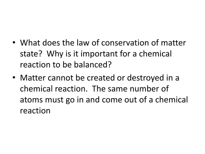What does the law of conservation of matter state?  Why is it important for a chemical reaction to be balanced?