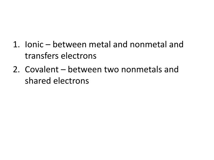 Ionic – between metal and nonmetal and transfers electrons