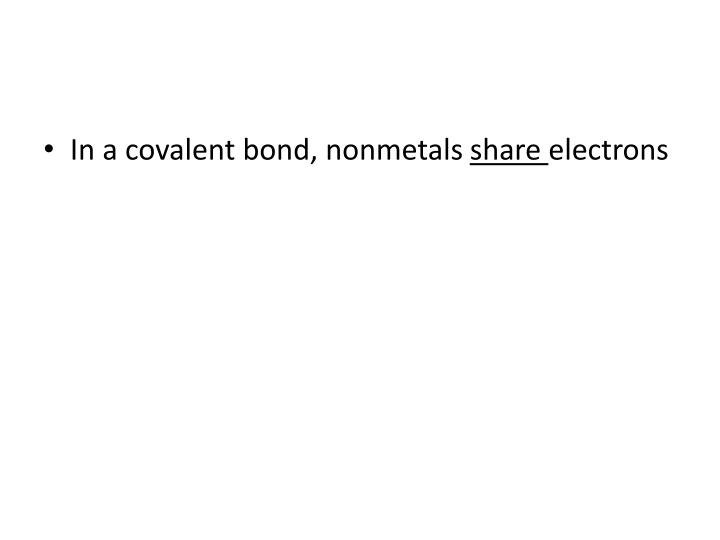 In a covalent bond, nonmetals