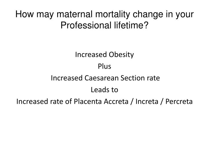 How may maternal mortality change in your Professional lifetime?
