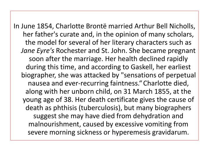In June 1854, Charlotte Brontë married Arthur Bell Nicholls, her father's curate and, in the opinion of many scholars, the model for several of her literary characters such as