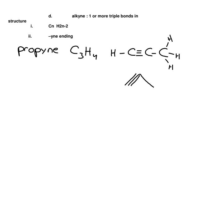 d.	   alkyne : 1 or more triple bonds in structure