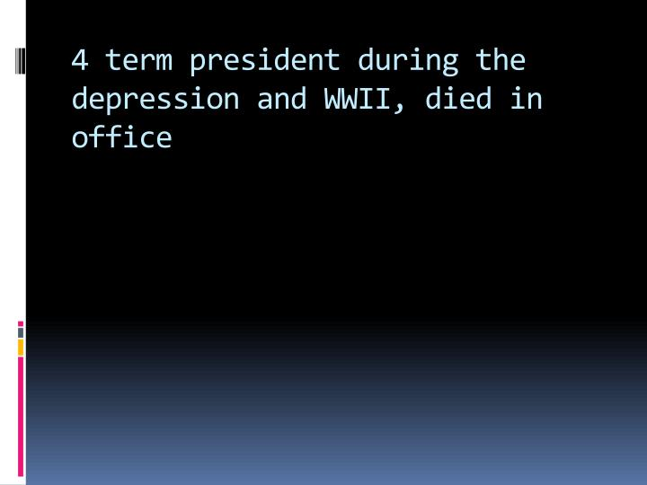 4 term president during the depression and WWII, died in office
