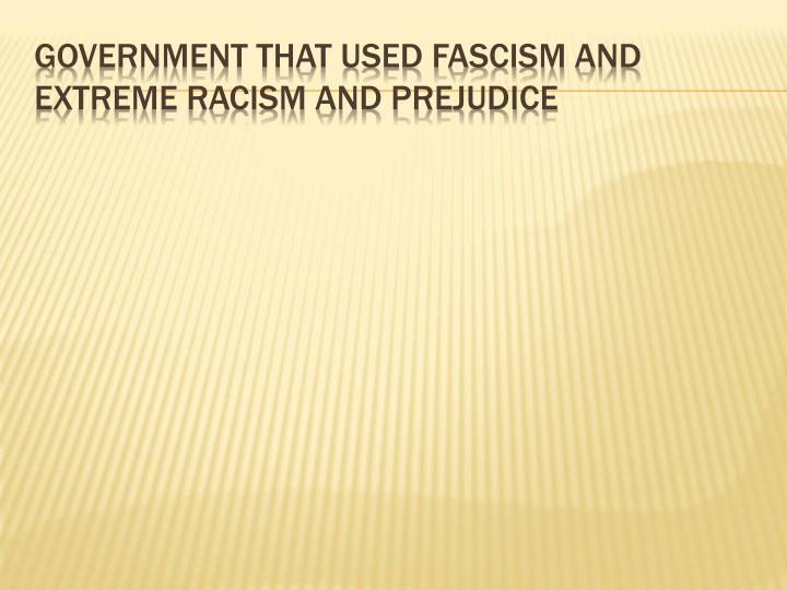 Government that used fascism and extreme racism and prejudice