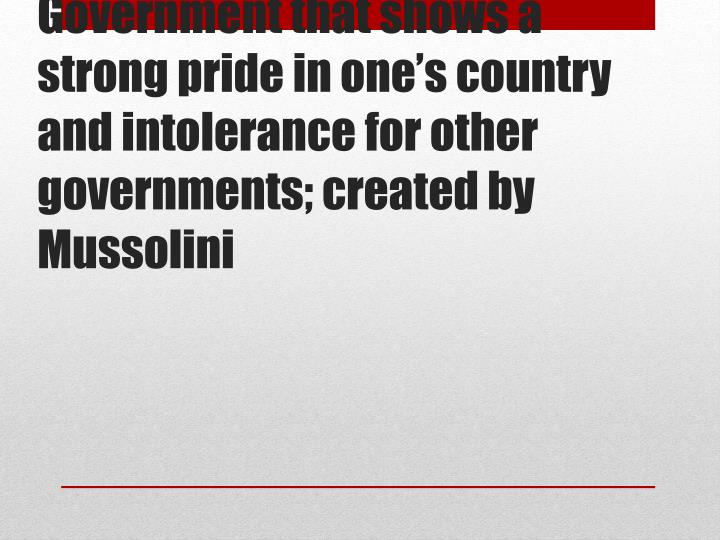 Government that shows a strong pride in one's country and intolerance for other governments;