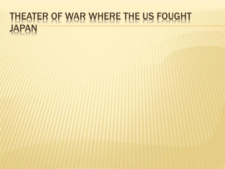Theater of war where the US fought Japan