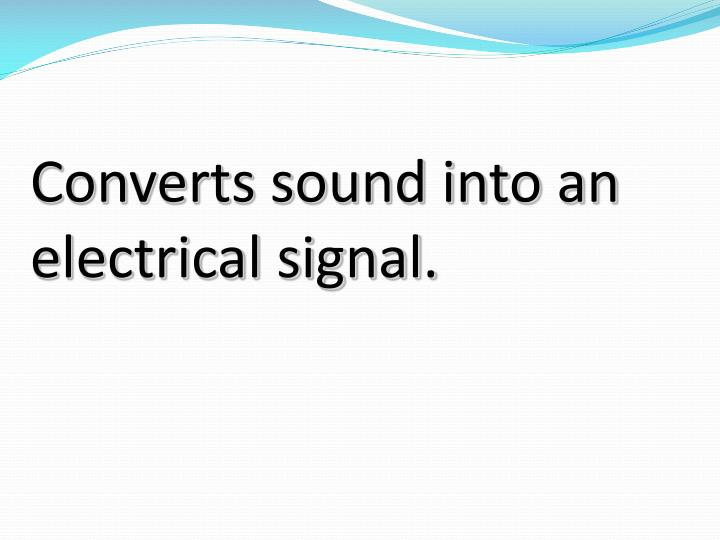 Converts sound into an electrical signal.