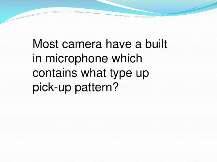 Most camera have a built in microphone which contains what type up pick-up pattern?