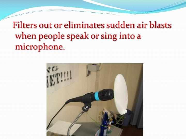 Filters out or eliminates sudden air blasts when people speak or sing into a microphone.