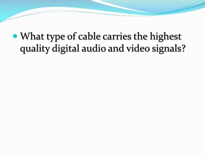 What type of cable carries the highest quality digital audio and video signals?