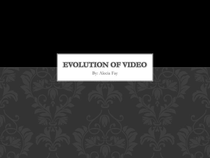 Evolution of video