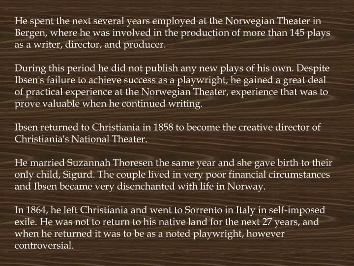 He spent the next several years employed at the Norwegian Theater in Bergen, where he was involved in the production of more than 145 plays as a writer, director, and producer.