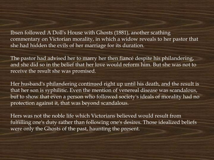 Ibsen followed A Doll's House with Ghosts (1881), another scathing commentary on Victorian morality, in which a widow reveals to her pastor that she had hidden the evils of her marriage for its duration.