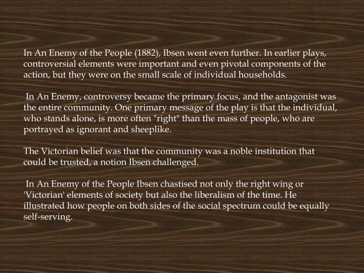 In An Enemy of the People (1882), Ibsen went even further. In earlier plays, controversial elements were important and even pivotal components of the action, but they were on the small scale of individual households.