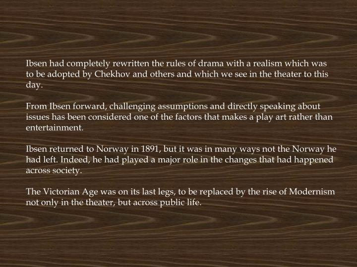 Ibsen had completely rewritten the rules of drama with a realism which was to be adopted by Chekhov and others and which we see in the theater to this day.