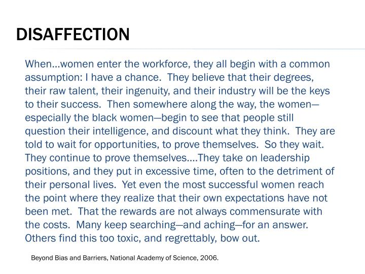 When…women enter the workforce, they all begin with a common assumption: I have a chance.  They believe that their degrees, their raw talent, their ingenuity, and their industry will be the keys to their success.  Then somewhere along the way, the women—especially the black women—begin to see that people still question their intelligence, and discount what they think.  They are told to wait for opportunities, to prove themselves.  So they wait.  They continue to prove themselves….They take on leadership positions, and they put in excessive time, often to the detriment of their personal lives.  Yet even the most successful women reach the point where they realize that their own expectations have not been met.  That the rewards are not always commensurate with the costs.  Many keep searching—and aching—for an answer.  Others find this too toxic, and regrettably, bow out.
