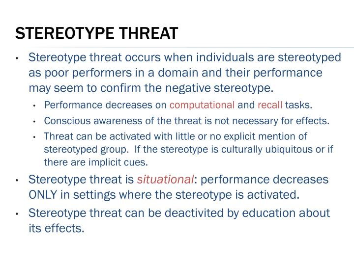 Stereotype threat occurs when individuals are stereotyped as poor performers in a domain and their performance may seem to confirm the negative stereotype.