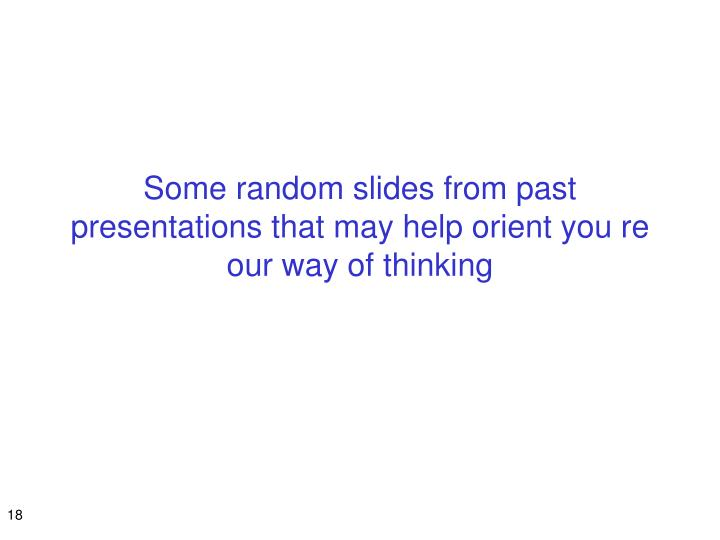 Some random slides from past presentations that may help orient you re our way of thinking