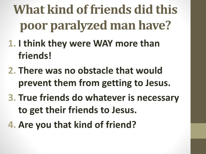 What kind of friends did this poor paralyzed man have?