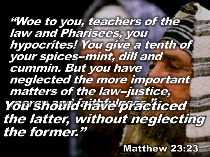 """Woe to you, teachers of the law and Pharisees, you hypocrites! You give a tenth of your spices--mint, dill and cummin. But you have neglected the more important matters of the law--justice, mercy and faithfulness."""