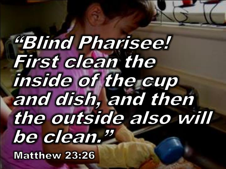 """Blind Pharisee! First clean the inside of the cup and dish, and then the outside also will be clean."""
