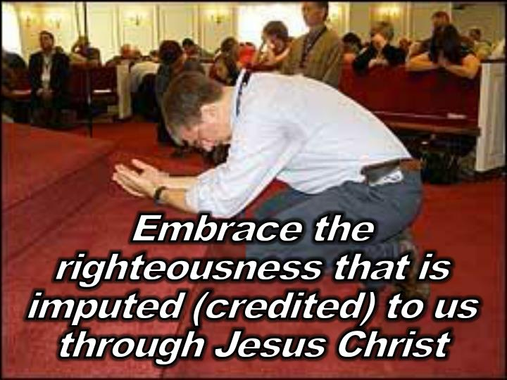 Embrace the righteousness that is imputed (credited) to us through Jesus Christ