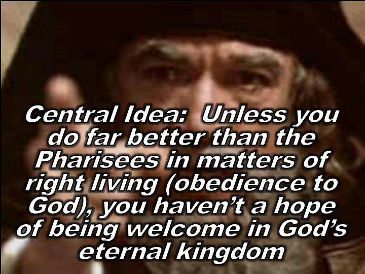 Central Idea:  Unless you do far better than the Pharisees in matters of right living (obedience to God), you haven't a hope of being welcome in God's eternal kingdom