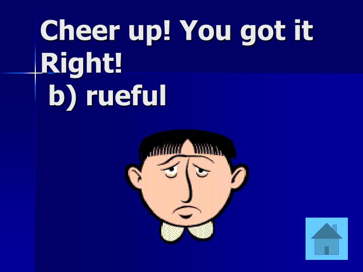 Cheer up! You got it Right!
