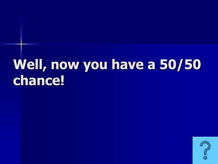 Well, now you have a 50/50 chance!