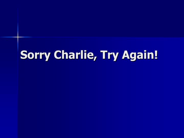 Sorry Charlie, Try Again!