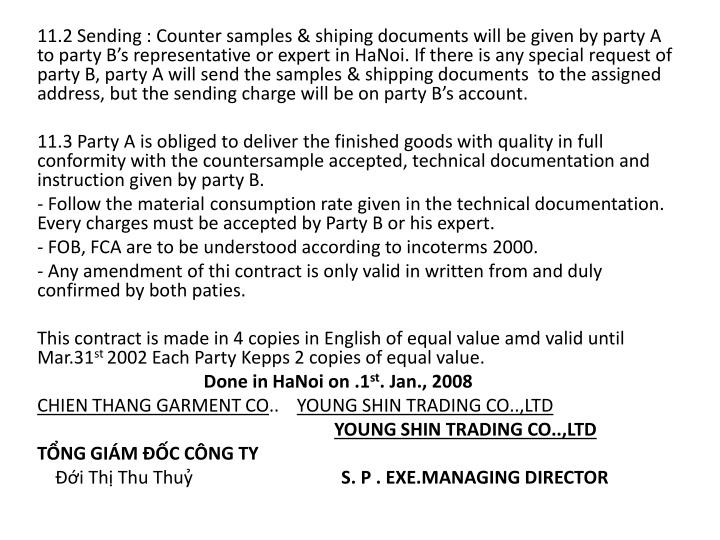 11.2 Sending : Counter samples & shiping documents will be given by party A to party B's representative or expert in HaNoi. If there is any special request of party B, party A will send the samples & shipping documents  to the assigned address, but the sending charge will be on party B's account.