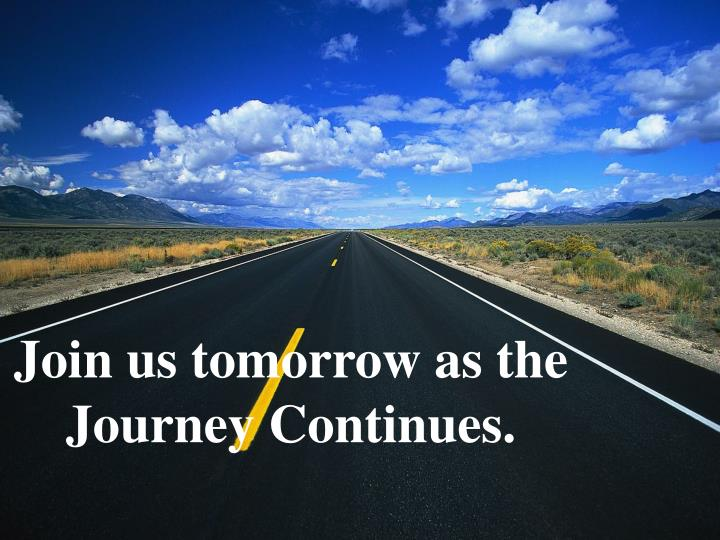 Join us tomorrow as the Journey Continues.