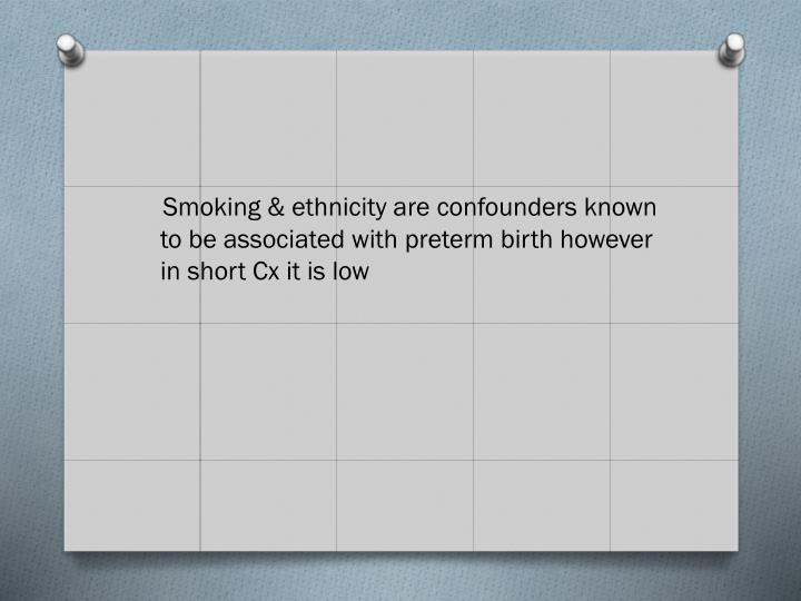 Smoking & ethnicity are confounders known to be associated with preterm birth however in short