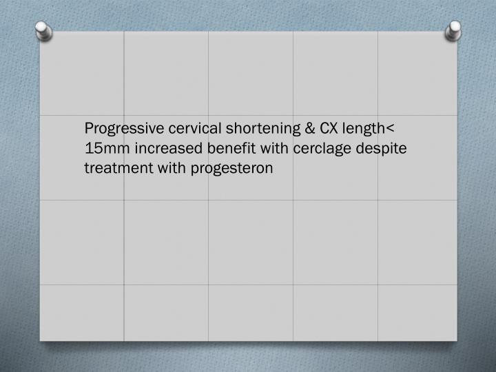 Progressive cervical shortening & CX length< 15mm increased benefit with