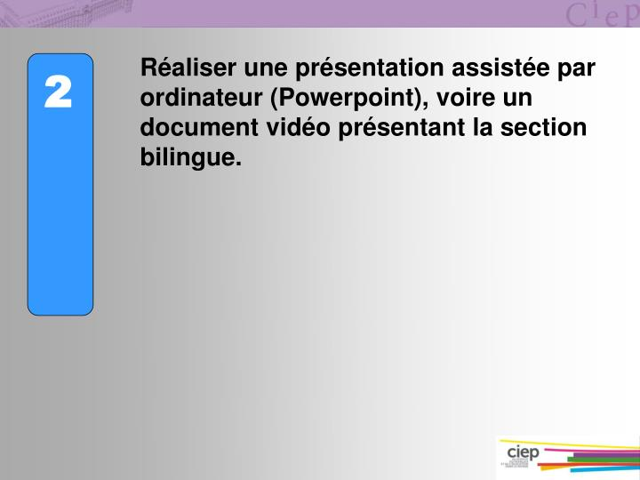 Raliser une prsentation assiste par ordinateur (Powerpoint), voire un document vido prsentant la section bilingue.