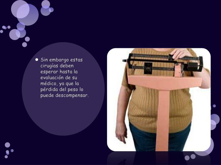 Sin embargo estas cirugías deben esperar hasta la evaluación de su médico, ya que la pérdida del peso lo puede descompensar.
