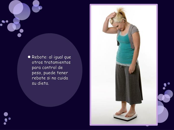 Rebote: al igual que otros tratamientos para control de peso, puede tener rebote si no cuida su dieta.