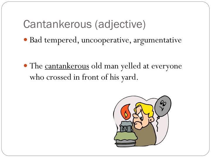 Cantankerous (adjective)