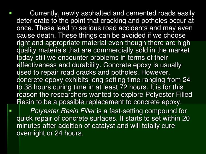 Currently, newly asphalted and cemented roads easily deteriorate to the point that cracking and potholes occur at once. These lead to serious road accidents and may even cause death. These things can be avoided if we choose right and appropriate material even though there are high quality materials that are commercially sold in the market today still we encounter problems in terms of their effectiveness and durability. Concrete epoxy is usually used to repair road cracks and potholes. However, concrete epoxy exhibits long setting time ranging from 24 to 38 hours curing time in at least 72 hours. It is for this reason the researchers wanted to explore Polyester Filled Resin to be a possible replacement to concrete epoxy.