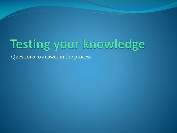 Testing your knowledge