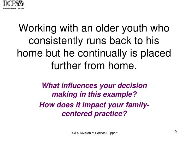 Working with an older youth who consistently runs back to his home but he continually is placed further from home.