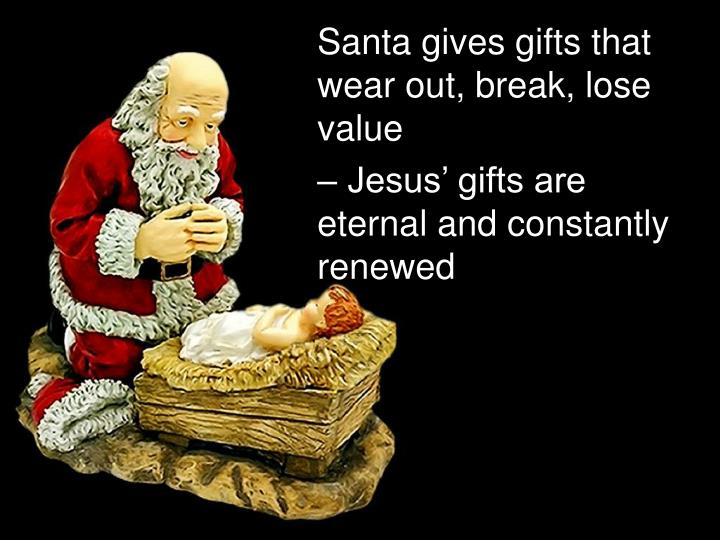 Santa gives gifts that wear out, break, lose value