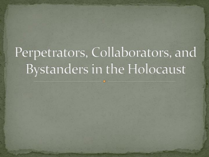 PPT - Perpetrators, Collaborators, and Bystanders in the Holocaust ...