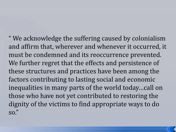 """"""" We acknowledge the suffering caused by colonialism and affirm that, wherever and whenever it occurred, it must be condemned and its reoccurrence prevented. We further regret that the effects and persistence of these structures and practices have been among the factors contributing to lasting social and economic inequalities in many parts of the world today…call on those who have not yet contributed to restoring the dignity of the victims to find appropriate ways to do so."""""""