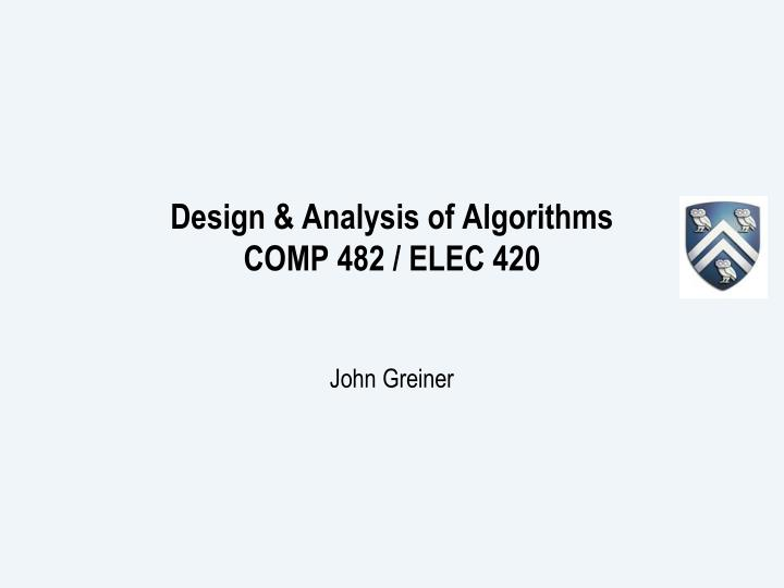 Design analysis of algorithms comp 482 elec 420 john greiner