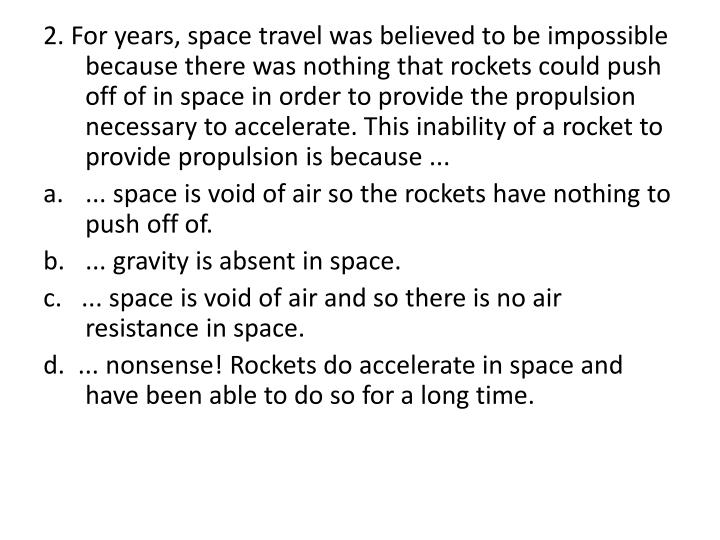 2. For years, space travel was believed to be impossible because there was nothing that rockets could push off of in space in order to provide the propulsion necessary to accelerate. This inability of a rocket to provide propulsion is because ...